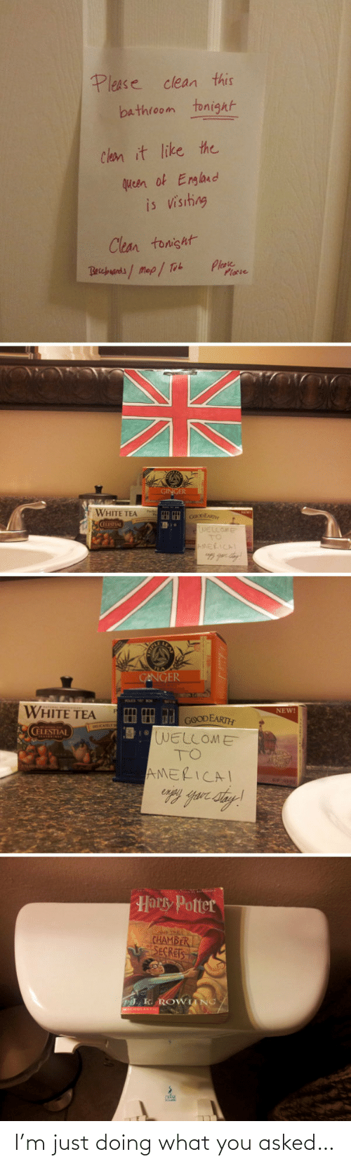 tea: Please clean this  bathroom tonight  Clean it like the  queen of England  is visiting  Clean tonisht  Plase  Plocie  Becbuands/Map/ Tob  GINGER  WHITE TEA  cOoDEAR  WELLOME  TO  AMERICAL  GENGER  WHITE TEA  NEW!  HH d GOODEARTH  WELLOME  TO  CELESTIAL  AMERICAI  Harky Potter  D THE  CHAMBER  SECRETS  . K. ROWIING/ I'm just doing what you asked…