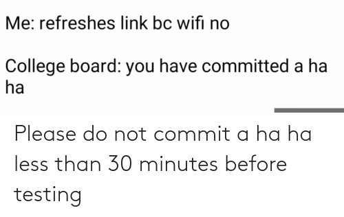 Please Do: Please do not commit a ha ha less than 30 minutes before testing