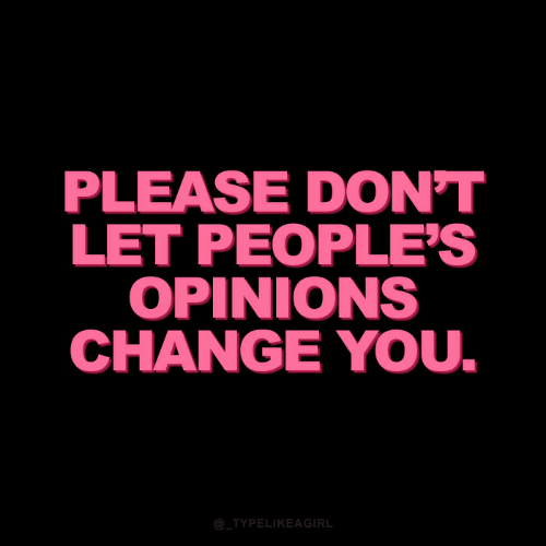 opinions: PLEASE DON'T  LET PEOPLE'S  OPINIONS  CHANGE YOU.  @_TYPELIKEAGIRL