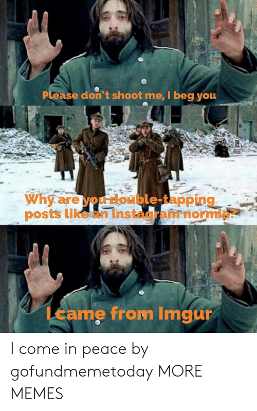 tapping: Please don't shoot me, I beg you  Why are you double-tapping  posts like an Instagramnormie?  Lcame from Imgur I come in peace by gofundmemetoday MORE MEMES