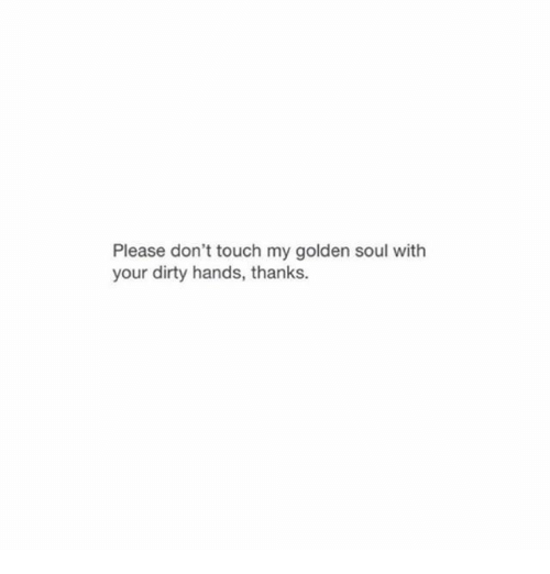 Dont Touch My: Please don't touch my golden soul with  your dirty hands, thanks.