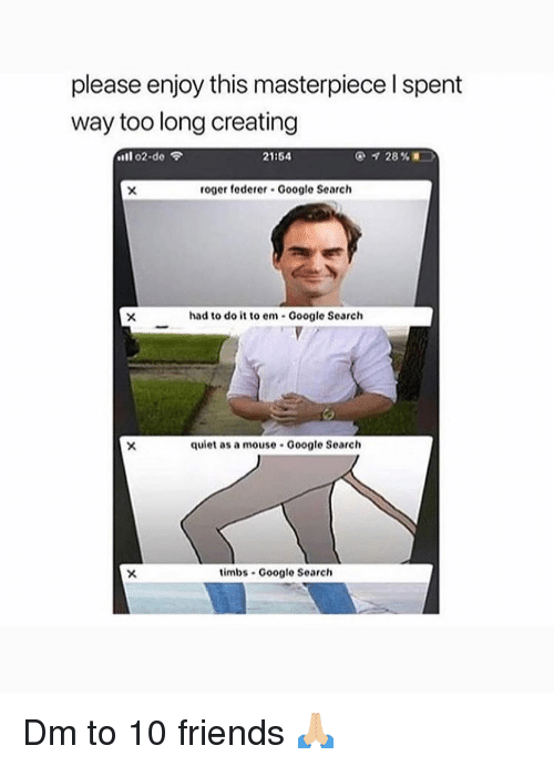 """federer: please enjoy this masterpiece l spent  way too long creating  """"11 o2.do令  21:54  roger federer Google Search  had to do it to em Google Search  quiet as a mouse Google Search  timbs Google Search Dm to 10 friends 🙏🏼"""