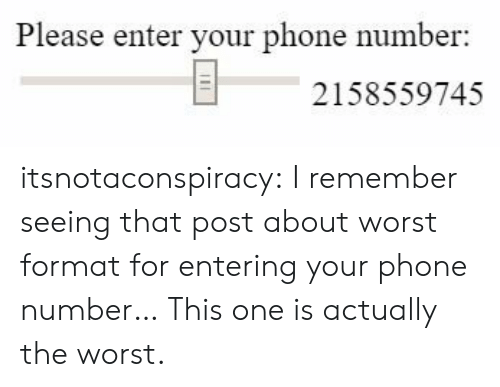 Phone, The Worst, and Tumblr: Please enter your phone number  2158559745 itsnotaconspiracy:  I remember seeing that post about worst format for entering your phone number… This one is actually the worst.