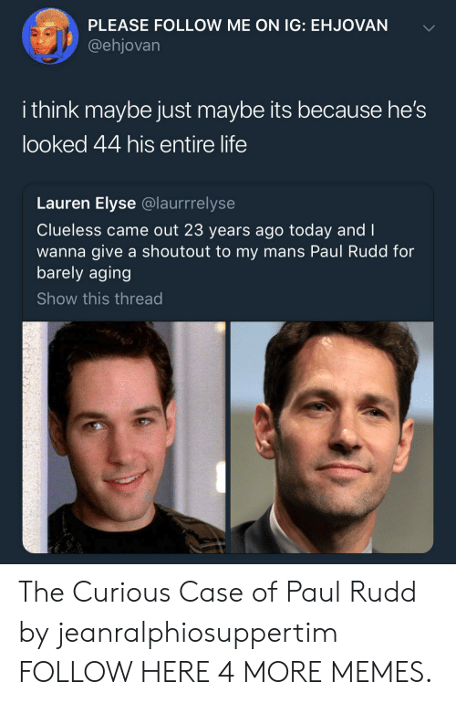 Dank, Life, and Memes: PLEASE FOLLOW ME ON IG: EHJOVAN  @ehjovarn  i think maybe just maybe its because he's  looked 44 his entire life  Lauren Elyse @laurrrelyse  Clueless came out 23 years ago today and I  wanna give a shoutout to my mans Paul Rudd for  barely aging  Show this thread The Curious Case of Paul Rudd by jeanralphiosuppertim FOLLOW HERE 4 MORE MEMES.