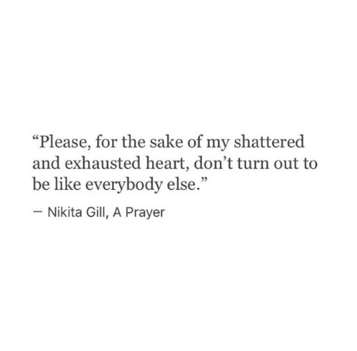 """Everybody Else: """"Please, for the sake of my shattered  and exhausted heart, don't turn out to  be like everybody else.""""  - Nikita Gill, A Prayer"""