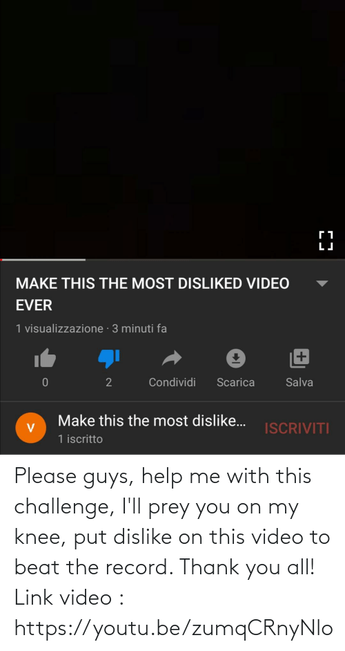 Knee: Please guys, help me with this challenge, I'll prey you on my knee, put dislike on this video to beat the record. Thank you all! Link video : https://youtu.be/zumqCRnyNlo