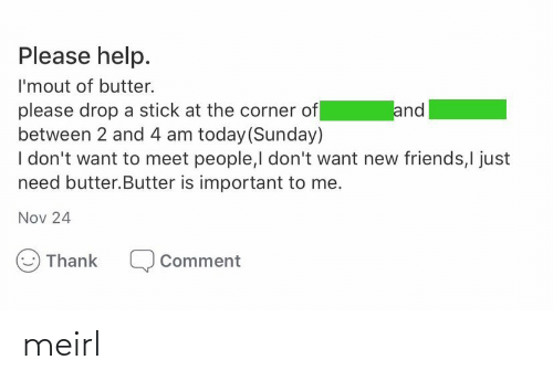 Corner: Please help.  I'mout of butter.  please drop a stick at the corner of  between 2 and 4 am today (Sunday)  I don't want to meet people,I don't want new friends,I just  need butter.Butter is important to me.  and  Nov 24  Thank  Comment meirl