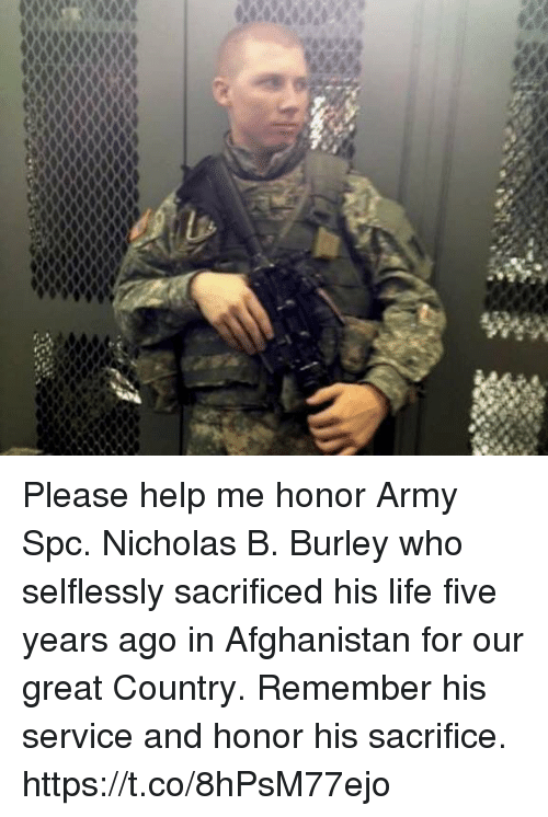 spc: Please help me honor Army Spc. Nicholas B. Burley who selflessly sacrificed his life five years ago in Afghanistan for our great Country. Remember his service and honor his sacrifice. https://t.co/8hPsM77ejo