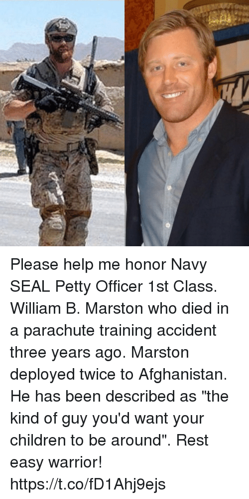 """parachute: Please help me honor Navy SEAL Petty Officer 1st Class. William B. Marston who died in a parachute training accident three years ago. Marston deployed twice to Afghanistan. He has been described as """"the kind of guy you'd want your children to be around"""". Rest easy warrior! https://t.co/fD1Ahj9ejs"""