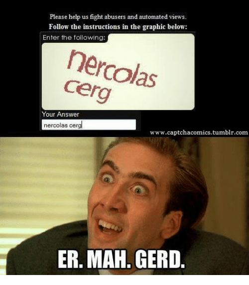 Gerd: Please help us fight abusers and automated views  Follow the instructions in the graphic below:  Enter the following:  nercolas  cerg  Your Answer  nercolas cerg  www.captchacomics.tumblr.com  ER. MAH. GERD