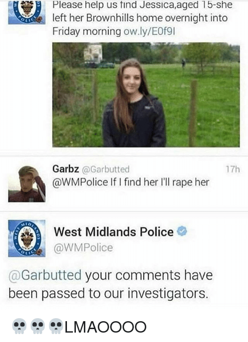 Rapely: Please help us find Jessica,aged 15-she  left her Brownhills home overnight into  Friday morning ow.ly/E0例  Garbz @Garbutted  @WMPolice IifI find her Ill rape her  17h  West Midlands Police  @WMPolice  @Garbutted your comments have  been passed to our investigators. 💀💀💀LMAOOOO