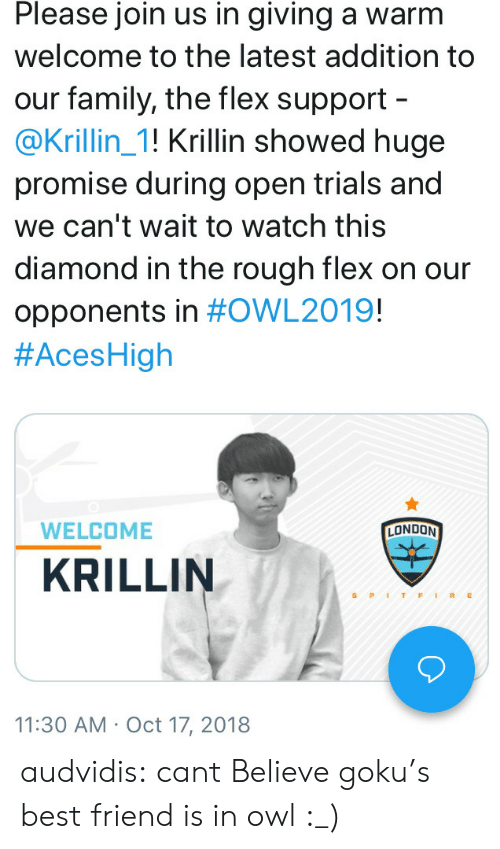 Krillin: Please join us in giving a warm  welcome to the latest addition to  our family, the flex support  @Krillin_1! Krillin showed huge  promise during open trials and  we can't wait to watch this  diamond in the rough flex on our  opponents in #OWL2019!  #AcesHigh  WELCOME  LONDON  KRILLIN  S PITFIRE  11:30 AM Oct 17, 2018 audvidis:  cant Believe goku's best friend is in owl :_)