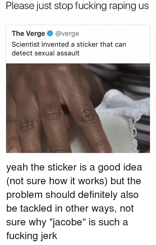 """Jerkings: Please just stop fucking raping us  The Verge @verge  Scientist invented a sticker that can  detect sexual assault yeah the sticker is a good idea (not sure how it works) but the problem should definitely also be tackled in other ways, not sure why """"jacobe"""" is such a fucking jerk"""