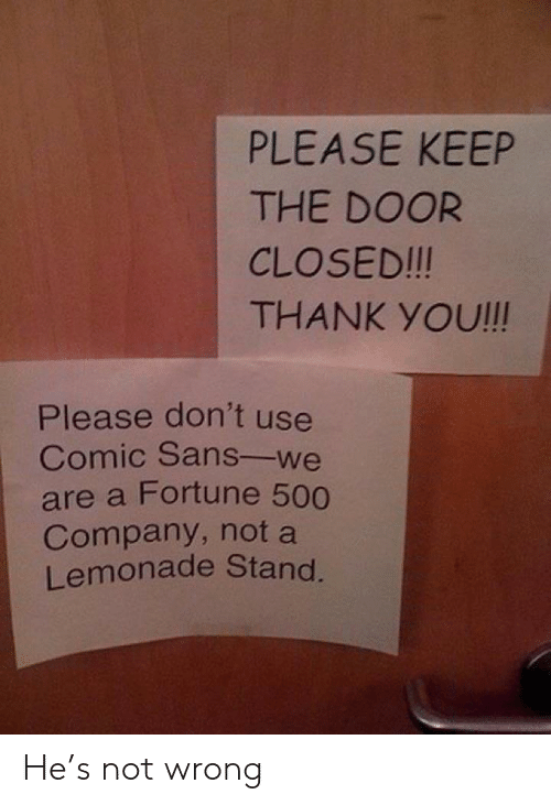 Lemonade: PLEASE KEEP  THE DOOR  CLOSED!!!  THANK YOU!!!  Please don't use  Comic Sans-we  are a Fortune 500  Company, not a  Lemonade Stand. He's not wrong