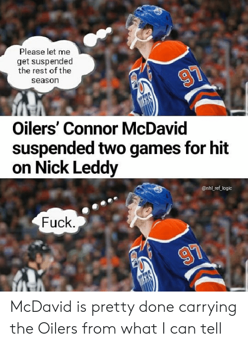 National Hockey League (NHL): Please let me  get suspended  the rest of the  season  Oilers' Connor McDavid  suspended two games for hit  on Nick Leddy  @nhl ref logic  Fuck McDavid is pretty done carrying the Oilers from what I can tell
