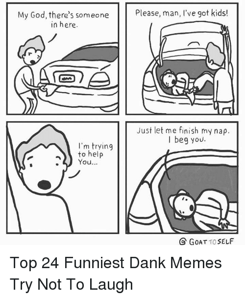 Dank, God, and Memes: Please, man, l've got kids!  My God, there's someone  in here.  Just let me finish my nap.  I beg you.  I'm trying  to help  You..  O GOAT TO SELF Top 24 Funniest Dank Memes Try Not To Laugh