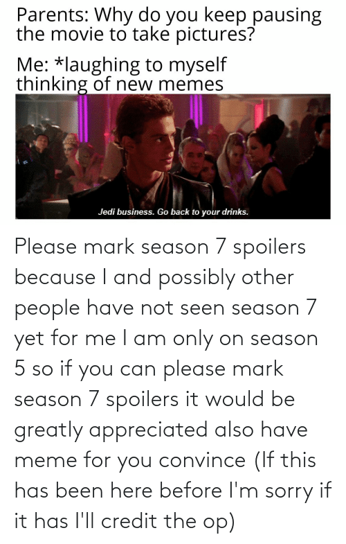 Possibly: Please mark season 7 spoilers because I and possibly other people have not seen season 7 yet for me I am only on season 5 so if you can please mark season 7 spoilers it would be greatly appreciated also have meme for you convince (If this has been here before I'm sorry if it has I'll credit the op)