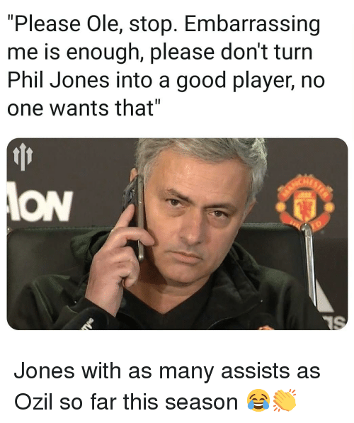 """ozil: """"Please Ole, stop. Embarrassing  me is enough, please don't turn  Phil Jones into a good player, no  one wants that""""  Hr  ION Jones with as many assists as Ozil so far this season 😂👏"""