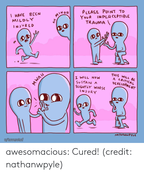 Worse: PLEASE POINT TO  I HAVE BEEN  MILDLY  MINOR  IMPERCEPTIBLE  YOUR  TRAUMA  INJURED  THIS WILL BE  A CRITICAL  DEVELOPMENT  I WILL NOW  SUSTAIN A  SLIGHTLY WORSE  INJURY  NATHANWPYLE  u/toverstof  MWAH awesomacious:  Cured! (credit: nathanwpyle)