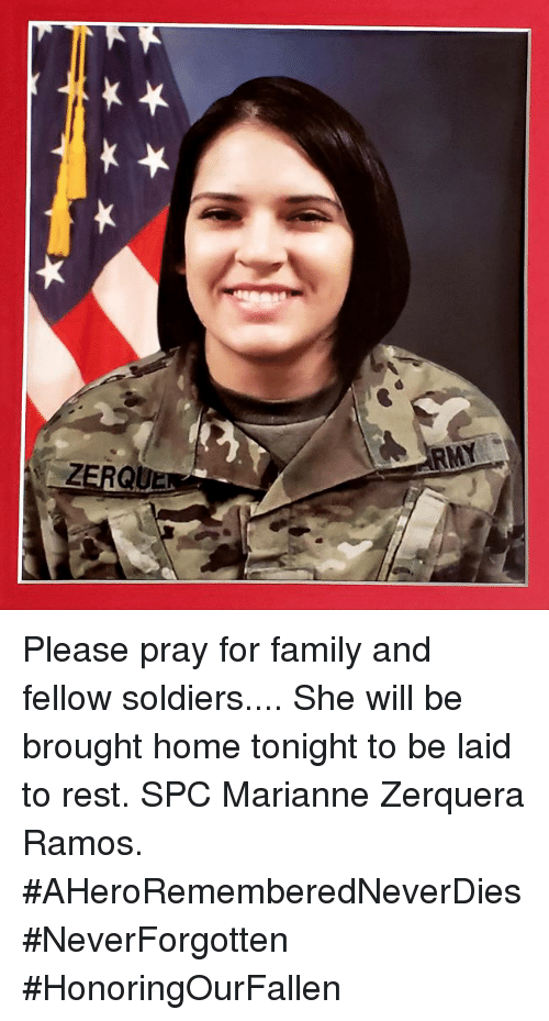 spc: Please pray for family and fellow soldiers.... She will be brought home tonight to be laid to rest. SPC Marianne Zerquera Ramos. #AHeroRememberedNeverDies #NeverForgotten #HonoringOurFallen