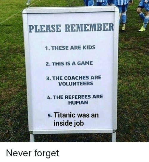 Titanic, Game, and Kids: PLEASE REMEMBER  1. THESE ARE KIDS  2. THIS IS A GAME  3. THE COACHES ARE  VOLUNTEERS  4. THE REFEREES ARE  HUMAN  s. Titanic was arn  inside job Never forget