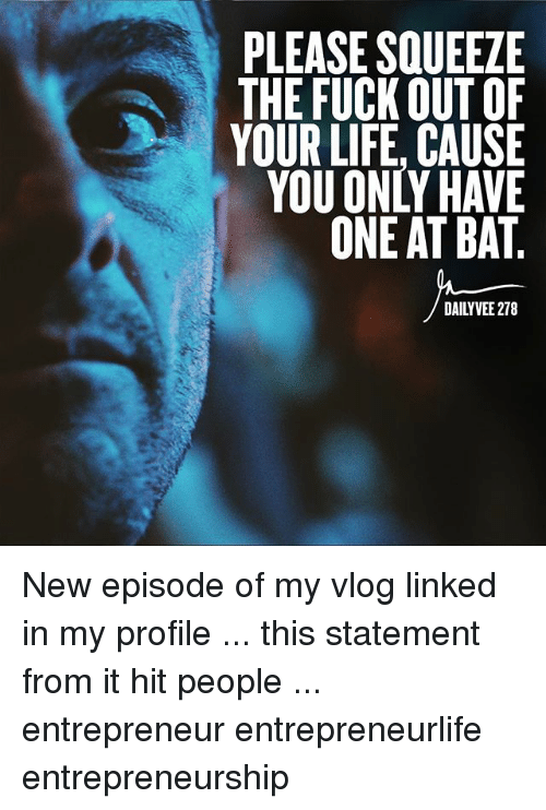 Life, Memes, and Entrepreneur: PLEASE SQUEEZE  THE FUCK OUT OF  YOUR LIFE, CAUSE  YOU ONLY HAVE  ONE AT BAT  DAILYVEE 278 New episode of my vlog linked in my profile ... this statement from it hit people ... entrepreneur entrepreneurlife entrepreneurship