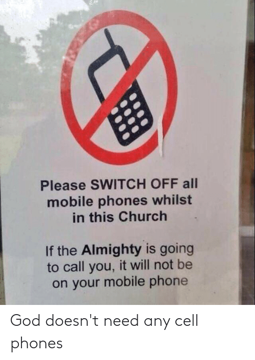cell phones: Please SWITCH OFF all  mobile phones whilst  in this Church  If the Almighty is going  to call you, it will not be  on your mobile phone God doesn't need any cell phones