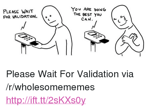 "please wait: PLEASE WAIT  FOR VALIDATION.  YOU ARE DOING  THE BEST YOU  CAN  A 0 <p>Please Wait For Validation via /r/wholesomememes <a href=""http://ift.tt/2sKXs0y"">http://ift.tt/2sKXs0y</a></p>"