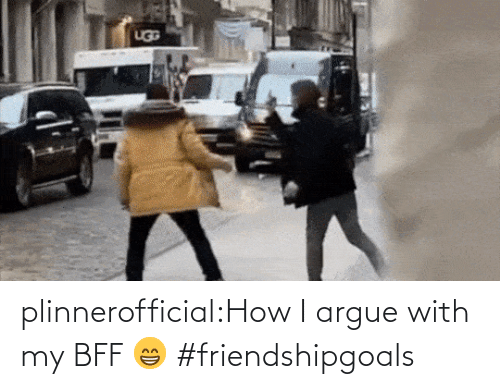 how: plinnerofficial:How I argue with my BFF 😁 #friendshipgoals