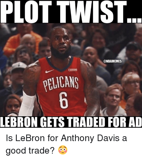 davis: PLOT TWIST  @NBAMEMES  ELICANS  LEBRON GETS TRADED FOR AD Is LeBron for Anthony Davis a good trade? 😳