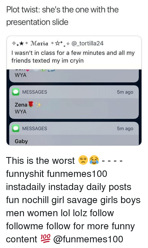 Gaby: Plot twist: she's the one with the  presentation slide  Maria ***. @_tortilla24  I wasn't in class for a few minutes and all my  friends texted my im cryin  WYA  MESSAGES  5m ago  Zena  WYA  MESSAGES  5m ago  Gaby This is the worst 😒😂 - - - - funnyshit funmemes100 instadaily instaday daily posts fun nochill girl savage girls boys men women lol lolz follow followme follow for more funny content 💯 @funmemes100