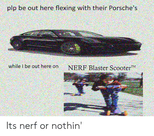 Scooter, Nerf, and Nerf Blaster: plp be out here flexing with their Porsche's  while I be out here on NERF Blaster Scooter Its nerf or nothin'