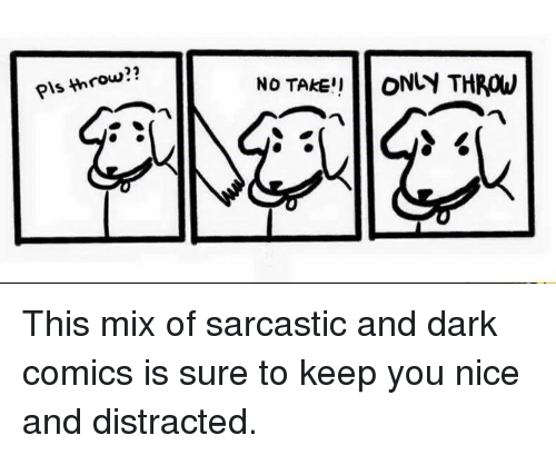 Nice, Comics, and Dark: Pls throw?? I  No TAKE!!L ONLY THROW This mix of sarcastic and dark comics is sure to keep you nice and distracted.