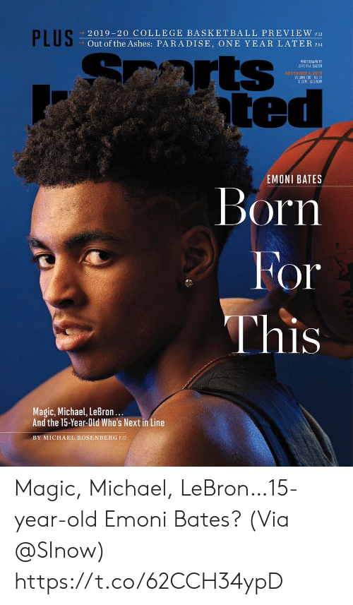 Basketball: PLUS  2019-20 COLLEGE BASKETBALL PREVIEW 30  Out of the Ashes: PARADISE, ONE YEAR LATER P.64  arts  ted  PHOTOGRAPH BY  JEFFERY A. SALTER  NOVEMBER 4, 2018  VOLUME 130 NO. 31  SICOM @SINOW  EMONI BATES  Born  For  This  Magic, Michael, LeBron...  And the 15-Year-Old Who's Next in Line  BY MICHAEL ROSENBERG P.22 Magic, Michael, LeBron…15-year-old Emoni Bates?  (Via @SInow) https://t.co/62CCH34ypD