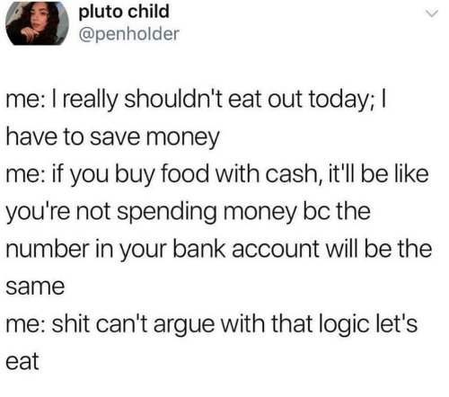 Arguing, Be Like, and Food: pluto child  @penholder  me: I really shouldn't eat out today; I  have to save money  me: if you buy food with cash, it'll be like  you're not spending money bc the  number in your bank account will be the  same  me: shit can't argue with that logic let's  eat