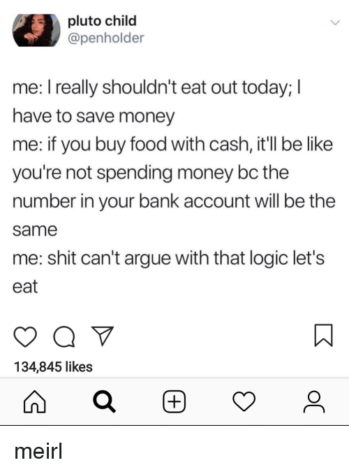 Arguing, Be Like, and Food: pluto child  @penholder  me: I really shouldn't eat out today;I  have to save money  me: if you buy food with cash, it'll be like  you're not spending money bc the  number in your bank account will be the  same  me: shit can't argue with that logic let's  eat  134,845 likes meirl