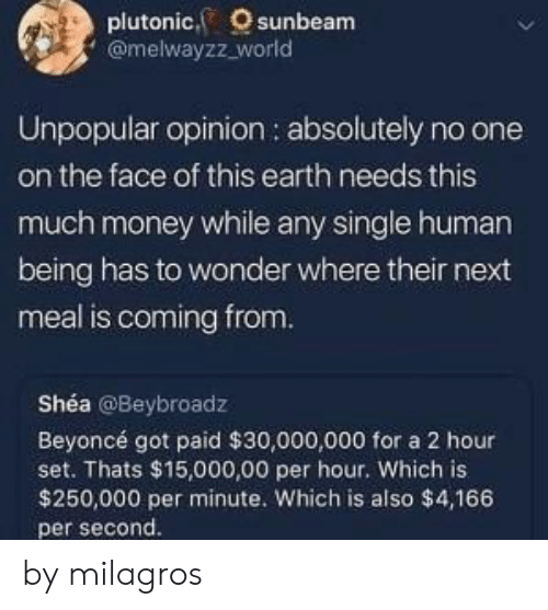 Beyonce: plutonic, sunbeam  @melwayzz_world  Unpopular opinion : absolutely no one  on the face of this earth needs this  much money while any single human  being has to wonder where their next  meal is coming from.  Shéa @Beybroadz  Beyoncé got paid $30,000,000 for a 2 hour  set. Thats $15,000,00 per hour. Which is  $250,000 per minute. Which is also $4,166  per second. by milagros