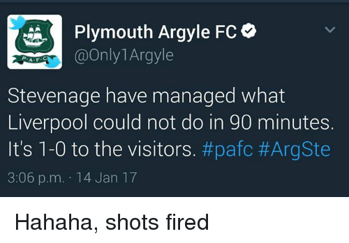 Shot Fired: Plymouth Argyle FC  @Only Argyle  A. F  Stevenage have managed what  Liverpool could not do in 90 minutes.  It's 1-0 to the visitors. #pafc #ArgSte  3:06 p.m. 14 Jan 17 Hahaha, shots fired