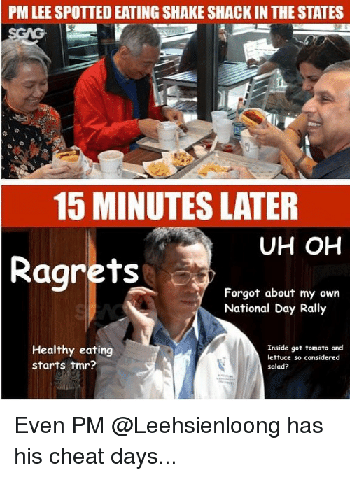Memes, 🤖, and Got: PM LEE SPOTTED EATING SHAKE SHACK IN THE STATES  15 MINUTES LATER  UH OH  Ragrets  Forgot about my own  National Day Rally  Healthy eating  starts tmr?  Inside got tomato and  lettuce so considered  salad? Even PM @Leehsienloong has his cheat days...