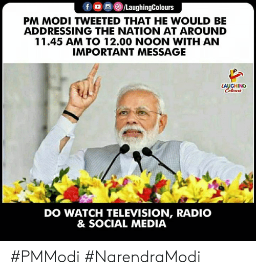 modi: PM MODI TWEETED THAT HE WOULD BE  ADDRESSING THE NATION AT AROUND  11.45 AM TO 12.00 NOON WITH AN  IMPORTANT MESSAGE  LAUGHING  DO WATCH TELEVISION, RADIO  & SOCIAL MEDIA #PMModi #NarendraModi