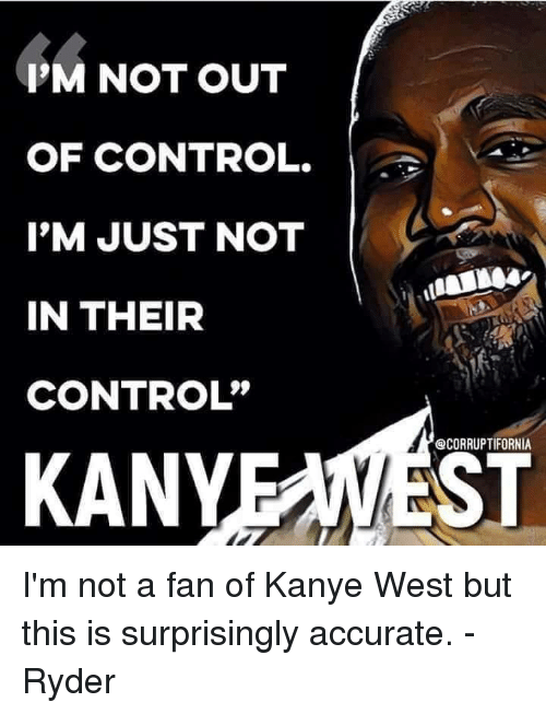 """Kanye, Memes, and Control: P'M NOT OUT  OF CONTROL.  I'M JUST NOT  IN THEIR  CONTROL""""  @CORRUPTIFORNIA  KANYEAWEST I'm not a fan of Kanye West but this is surprisingly accurate. - Ryder"""