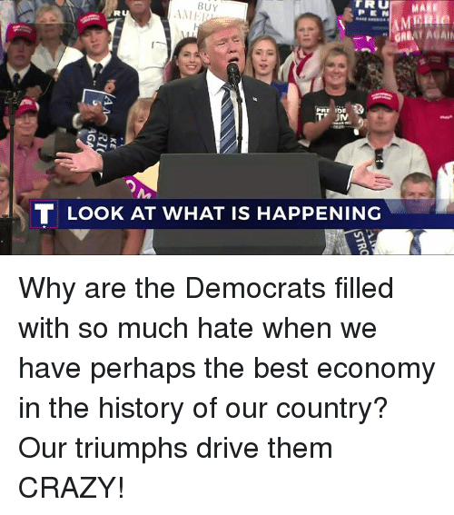 Crazy, Best, and Drive: PMARE  MERI  BUY  AME  PEN  PRE IDE  T LOOK AT WHAT IS HAPPENING Why are the Democrats filled with so much hate when we have perhaps the best economy in the history of our country? Our triumphs drive them CRAZY!