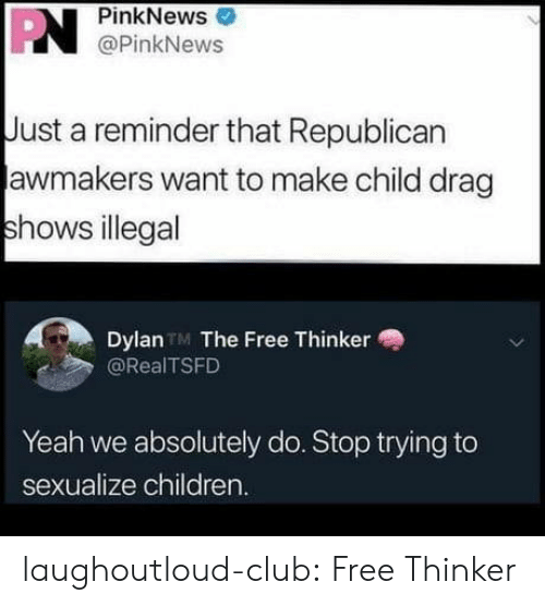 republican: PN  PinkNews  @PinkNews  Just a reminder that Republican  awmakers want to make child drag  shows illegal  Dylan TM The Free Thinker  @RealTSFD  Yeah we absolutely do. Stop trying to  sexualize children. laughoutloud-club:  Free Thinker
