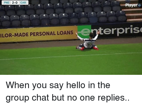 Enterprise: PNE  2-0  CAR  Player  enterprise  ILOR-MADE PERSONAL LOANS When you say hello in the group chat but no one replies..
