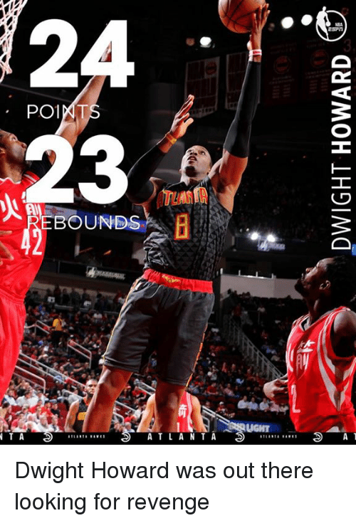 rebounder: PO1  REBOUNDS  AT L A N T A  N T A  A T Dwight Howard was out there looking for revenge