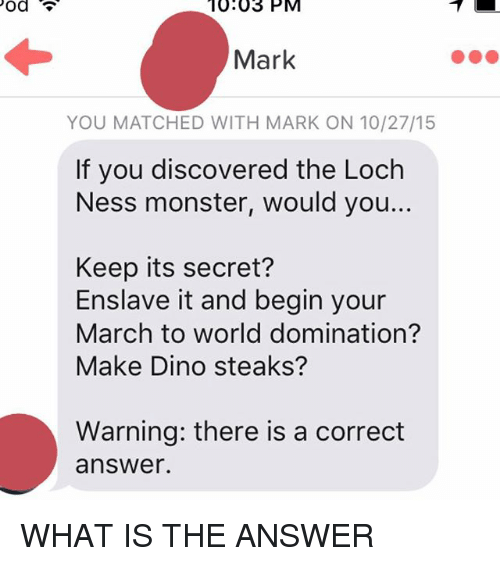 The Loch: Pod  10.03 PM  Mark  YOU MATCHED WITH MARK ON 10/27/15  If you discovered the Loch  Ness monster, would you...  Keep its secret?  Enslave it and begin your  March to world domination?  Make Dino steaks?  Warning: there is a correct  answer. WHAT IS THE ANSWER