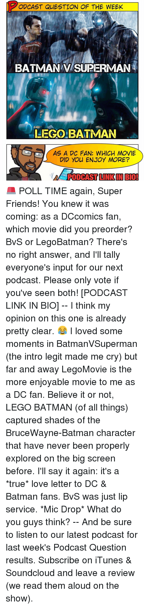 far and away: PODCAST QUESTION OF THE WEEK  BATMAN SUPERMAN  LEGO BATMAN  AS A DC FAN: WHICH MOVIE  DID YOU ENJOY MORE?  PODCAST INK IN BIO! 🚨 POLL TIME again, Super Friends! You knew it was coming: as a DCcomics fan, which movie did you preorder? BvS or LegoBatman? There's no right answer, and I'll tally everyone's input for our next podcast. Please only vote if you've seen both! [PODCAST LINK IN BIO] -- I think my opinion on this one is already pretty clear. 😂 I loved some moments in BatmanVSuperman (the intro legit made me cry) but far and away LegoMovie is the more enjoyable movie to me as a DC fan. Believe it or not, LEGO BATMAN (of all things) captured shades of the BruceWayne-Batman character that have never been properly explored on the big screen before. I'll say it again: it's a *true* love letter to DC & Batman fans. BvS was just lip service. *Mic Drop* What do you guys think? -- And be sure to listen to our latest podcast for last week's Podcast Question results. Subscribe on iTunes & Soundcloud and leave a review (we read them aloud on the show).