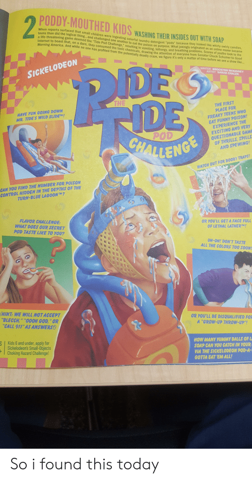 """America, Children, and Funny: PODDY-MOUTHED KIDS WASHING THER INSIDES E  25  When reports surfaced that small in  teens then did the logical thing...and  a life-threatening game deemed the """"Tide Pod  Internet to boast that, on a dare, they consumed  Morning America. And while no one has  children were ingesting colorful laundry detergent """"pods"""" because they looked like whirly-swirly candies,  gand challenged one another to eat the Doison on ourpose. What jokingly originated as an online meme became  anenge, resulting in vomiting, lethargy, and breathing problems. Scores of youths took to the  one from Senator Chuck Schumer to Good  chemicals, dra  tially deadly craze, we figure it's only a matter of time before we see a show l  SICKELODEON  WRITER BROCKTON MCKINNEY  ARTIST SARAH CHALE  THE  THE FIRST  HAVE FUN GOING DOWN  MR. TIDE'S WILD SLIDETM!  PLACE FOR  FREAKY TEENS WHO  EAT FUNNY POISON!  EXCITING AND VERY  QUESTIONABLE GAM  OF THRILLS, SPILLS  AND SPEWING!  EXPERIENCE THE  POD  LENG  WATCH OUT FOR B00BY TRAPS  CAN YOU FIND THE NUMBER FOR POISON  CONTROL HIDDEN IN THE DEPTHS OF THE  TURN-BLUE LAGOONTM?  FLAVOR CHALLENGE:  WHAT DOES OUR SECRET  POD TASTE LIKE TO YOU?  OR YOU'LL GETA FACE FULL  OF LETHAL LATHERTM!  UH-OH! DON'T TASTE  ALL THE COLORS TOO SOON  HINT: WE WILL NOTACCEPT  BLECCH,"""" """"OOOH GOD,""""OR  CALL 911' AS ANSWERS  OR YOU'LL BE DISQUALIFIED FOR  A """"GROW-UP THROW-UP""""  2  S  Kids 6 and under, apply for  Sickelodeon's Small-Objects  HOW MANY YUMMY BALLS OFL  SOAP CAN YOU CATCH IN YOUR  VIA THE SICKELODEON POD-A  GOTTA EAT EM ALL!  Choking Hazard Challenge So i found this today"""