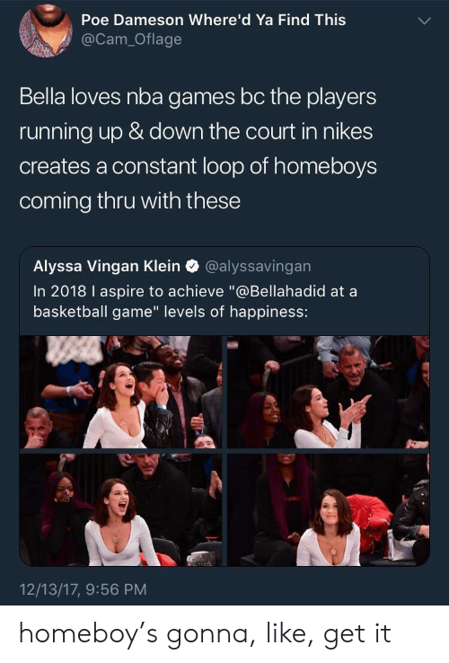 """Nba Games: Poe Dameson Where'd Ya Find Thiss  @Cam_Oflage  Bella loves nba games bc the players  running up & down the court in nikes  creates a constant loop of homeboys  coming thru with these  Alyssa Vingan Klein @alyssavingan  In 2018 I aspire to achieve """"@Bellahadid at a  basketball game"""" levels of happiness:  12/13/17, 9:56 PM homeboy's gonna, like, get it"""