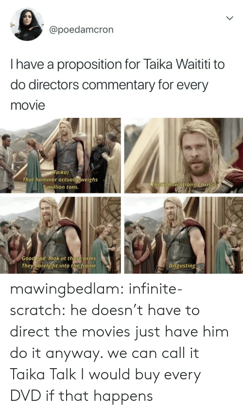 Good God: @poedamcron  I have a proposition for Taika Waititi to  do directors commentary for every  movie   Taika)  That hammer actually weighs  5 million tons.  Thats how strong Chris i  Good god, ook at those arms  They barely fit into the frame  Disgusting mawingbedlam: infinite-scratch: he doesn't have to direct the movies just have him do it anyway. we can call it Taika Talk I would buy every DVD if that happens